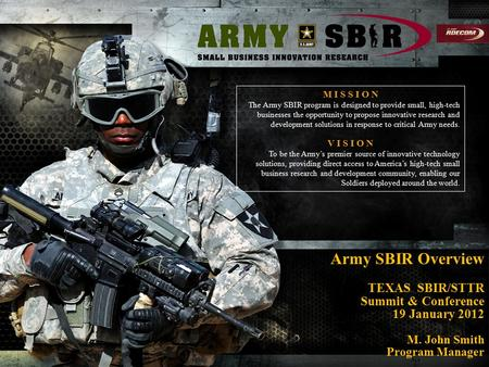 Army SBIR Overview TEXAS SBIR/STTR Summit & Conference 19 January 2012 M. John Smith Program Manager M I S S I O N The Army SBIR program is designed to.