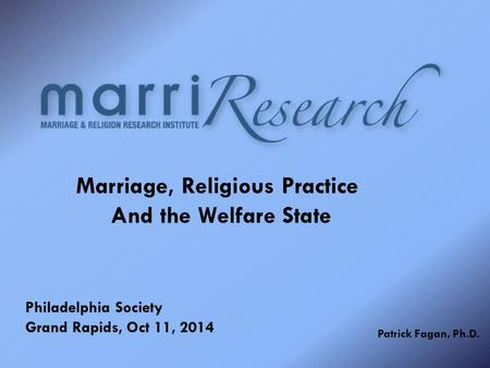Marriage, Religious Practice And the Welfare State Philadelphia Society Grand Rapids, Oct 11, 2014 Patrick Fagan, Ph.D.