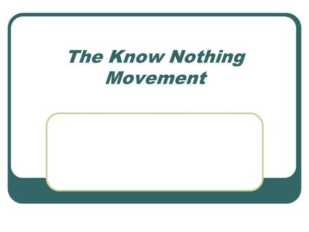The Know Nothing Movement. The Know Nothing – a nativist American political movement of the 1840s and 1850s. Empowered by popular fears that the country.