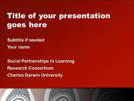 Title of your presentation goes here Subtitle if needed Your name Social Partnerships in Learning Research Consortium Charles Darwin University.