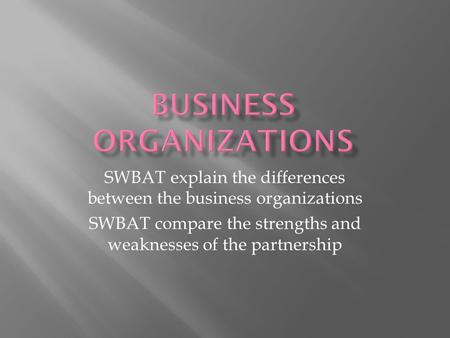 SWBAT explain the differences between the business organizations SWBAT compare the strengths and weaknesses of the partnership.
