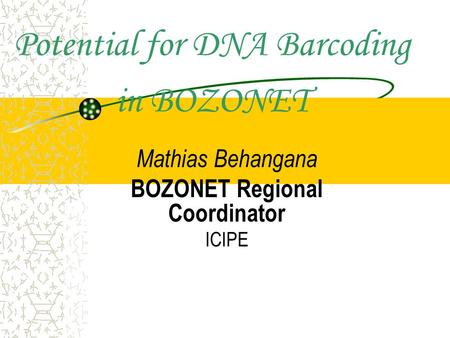 Potential for DNA Barcoding in BOZONET Mathias Behangana BOZONET Regional Coordinator ICIPE.