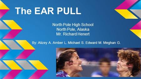 The EAR PULL North Pole High School North Pole, Alaska Mr. Richard Henert By: Alizey A. Amber L. Michael S. Edward M. Meghan G.