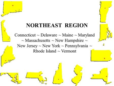 NORTHEAST REGION Connecticut ~ Delaware ~ Maine ~ Maryland ~ Massachusetts ~ New Hampshire ~ New Jersey ~ New York ~ Pennsylvania ~ Rhode Island ~ Vermont.