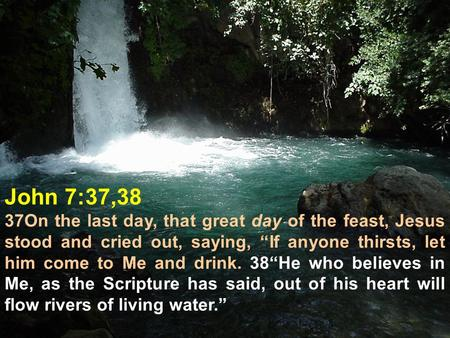 "John 7:37,38 37On the last day, that great day of the feast, Jesus stood and cried out, saying, ""If anyone thirsts, let him come to Me and drink. 38""He."