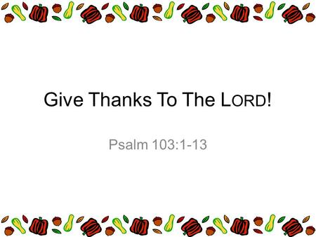 Give Thanks To The L ORD ! Psalm 103:1-13. Praise the LORD, O my soul; all my inmost being, praise his holy name. Praise the LORD, O my soul, and forget.