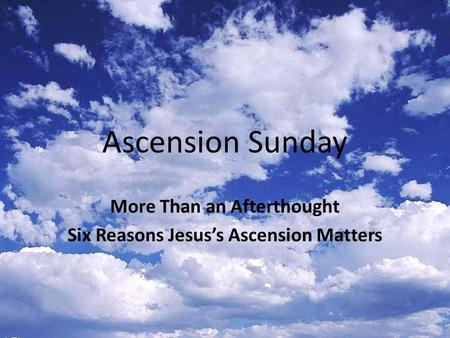 Ascension Sunday More Than an Afterthought Six Reasons Jesus's Ascension Matters.