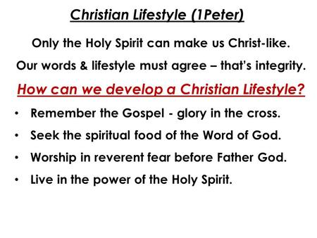 Christian Lifestyle (1Peter) Only the Holy Spirit can make us Christ-like. Our words & lifestyle must agree – that's integrity. How can we develop a Christian.
