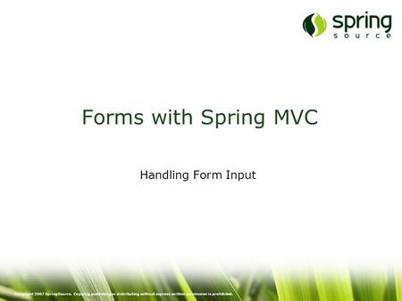 Copyright 2007 SpringSource. Copying, publishing or distributing without express written permission is prohibited. Forms with Spring MVC Handling Form.