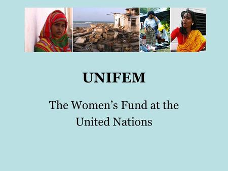 UNIFEM The Women's Fund at the United Nations. UNIFEM UNIFEM was created in 1976 following a call from women's organizations attending the 1975 UN First.