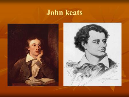 John keats. Background of John Keats Born in England in 1795 and died of tuberculosis when he was 25 but he had written lots of poetry at that age. Born.