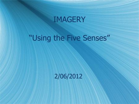 "IMAGERY ""Using the Five Senses"" 2/06/2012. What is IMAGERY? Imagery is the use of vivid descriptions to create pictures, or images, in the reader's mind."