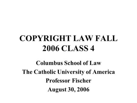 COPYRIGHT LAW FALL 2006 CLASS 4 Columbus School of Law The Catholic University of America Professor Fischer August 30, 2006.