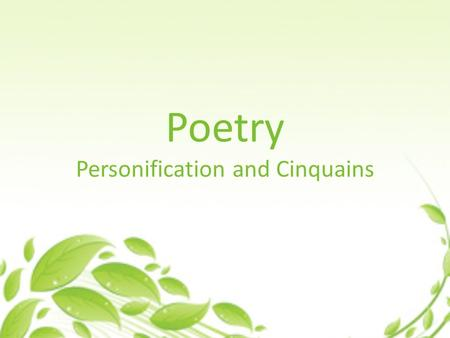 Poetry Personification and Cinquains. What is Personification? Personification is giving human traits (qualities, feelings, action, or characteristics)
