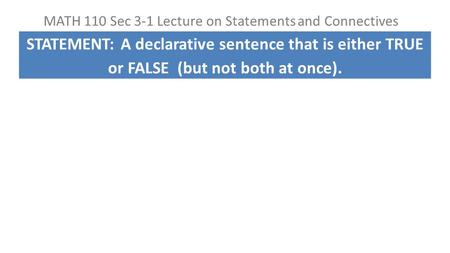 MATH 110 Sec 3-1 Lecture on Statements and Connectives STATEMENT: A declarative sentence that is either TRUE or FALSE (but not both at once).