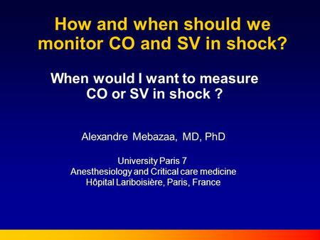 How and when should we monitor CO and SV in shock? When would I want to measure CO or SV in shock ? Alexandre Mebazaa, MD, PhD University Paris 7 Anesthesiology.