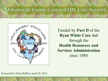 NJ Statewide Family Centered HIV Care Network Funded by Part D of the Ryan White Care Act through the Health Resources and Services Administration since.