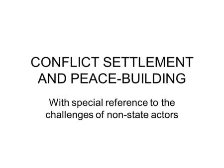 CONFLICT SETTLEMENT AND PEACE-BUILDING With special reference to the challenges of non-state actors.