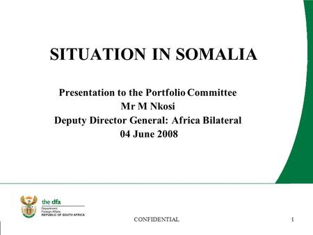 CONFIDENTIAL1 SITUATION IN SOMALIA Presentation to the Portfolio Committee Mr M Nkosi Deputy Director General: Africa Bilateral 04 June 2008.
