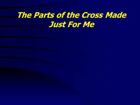 The Parts of the Cross Made Just For Me. Colossians 1:20 - 24 20 And, having made peace through the blood of his cross, by him to reconcile all things.