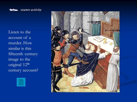  starter activity Listen to the account of a murder. How similar is this fifteenth century image to the original 12 th century account?