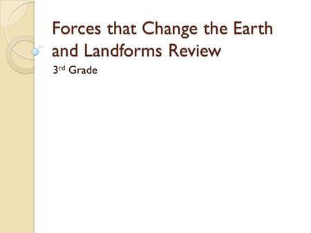 Forces that Change the Earth and Landforms Review 3 rd Grade.