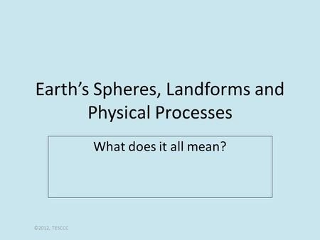 <strong>Earth</strong>'s Spheres, <strong>Landforms</strong> <strong>and</strong> Physical Processes What does it all mean? ©2012, TESCCC.