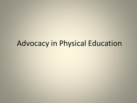 Advocacy in Physical Education. Advocacy, what is it and who is responsible for it? Communication for the purpose of influencing others about an idea,