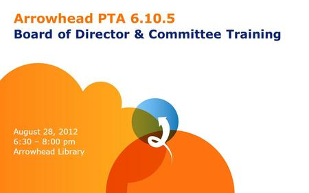Arrowhead PTA 6.10.5 Board of Director & Committee Training August 28, 2012 6:30 – 8:00 pm Arrowhead Library.