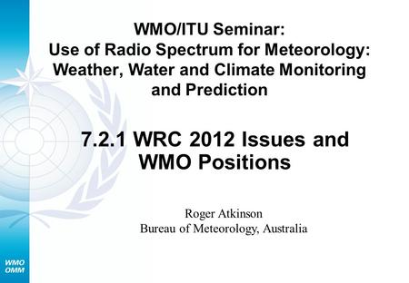 WMO/ITU Seminar: Use of Radio Spectrum for Meteorology: Weather, Water and Climate Monitoring and Prediction 7.2.1 WRC 2012 Issues and WMO Positions Roger.