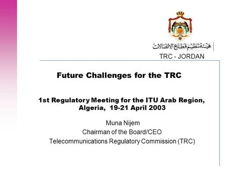 TRC - JORDAN Future Challenges for the TRC Muna Nijem Chairman of the Board/CEO Telecommunications Regulatory Commission (TRC) 1st Regulatory Meeting for.