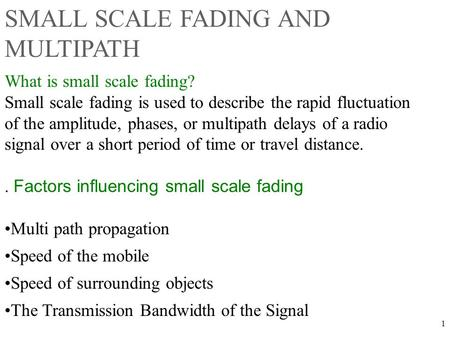 1 What is small scale fading? Small scale fading is used to describe the rapid fluctuation of the amplitude, phases, or multipath delays of a radio signal.