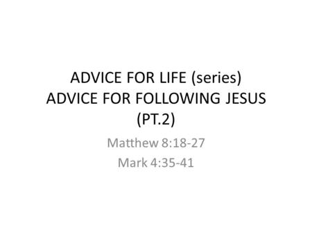 ADVICE FOR LIFE (series) ADVICE FOR FOLLOWING JESUS (PT.2) Matthew 8:18-27 Mark 4:35-41.