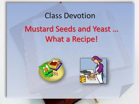 Class Devotion Mustard Seeds and Yeast … What a Recipe!
