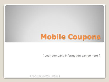 Mobile Coupons [ your company information can go here ] [ your company info goes here ]
