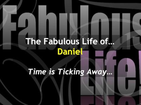 The Fabulous Life of… Daniel Time is Ticking Away…