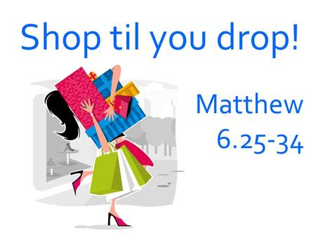 Shop til you drop! Matthew 6.25-34. Bible sums Seen + unseen = Seen - unseen = Everything has value Only Material things have value.
