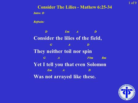 Consider The Lilies - Mathew 6:25-34 Intro: D Refrain: D Em A D Consider the lilies of the field, G A D They neither toil nor spin G A F#m Bm Yet I tell.
