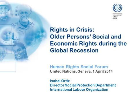 Rights in Crisis: Older Persons' Social and Economic Rights during the Global Recession Human Rights Social Forum United Nations, Geneva, 1 April 2014.