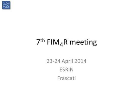 7 th FIM 4 R meeting 23-24 April 2014 ESRIN Frascati.
