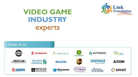 VIDEO GAME experts INDUSTRY Some of our clients. We translate video game scripts, localize game UI and provide multilingual voice acting services in over.