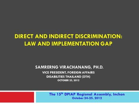 DIRECT AND INDIRECT DISCRIMINATION: LAW AND IMPLEMENTATION GAP SAMRERNG VIRACHANANG, PH.D. VICE PRESIDENT, FOREIGN AFFAIRS DISABILITIES THAILAND (DTH)