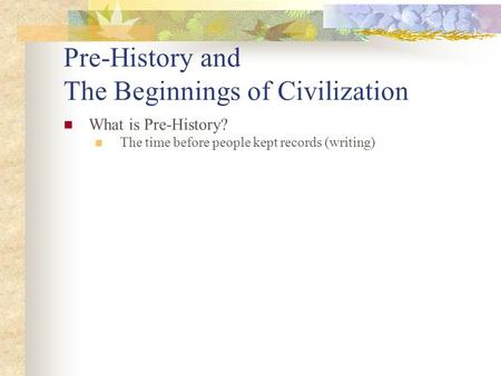 Pre-History and The Beginnings of Civilization What is Pre-History? The time before people kept records (writing)