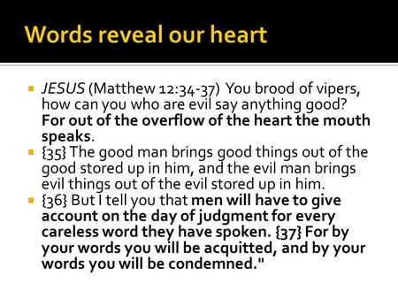  JESUS (Matthew 12:34-37) You brood of vipers, how can you who are evil say anything good? For out of the overflow of the heart the mouth speaks.  {35}
