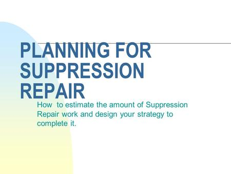 PLANNING FOR SUPPRESSION REPAIR How to estimate the amount of Suppression Repair work and design your strategy to complete it.