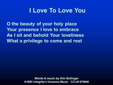 I Love To Love You O the beauty of your holy place Your presence I love to embrace As I sit and behold Your loveliness What a privilege to come and rest.