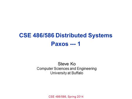 CSE 486/586, Spring 2014 CSE 486/586 Distributed Systems Paxos --- 1 Steve Ko Computer Sciences and Engineering University at Buffalo.