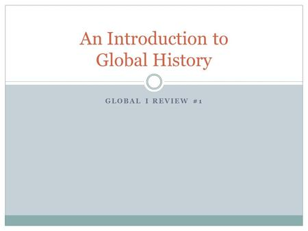 GLOBAL I REVIEW #1 An Introduction to Global History.
