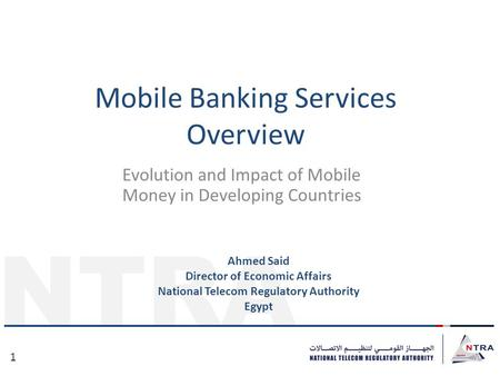 NTRA 1 Mobile Banking Services Overview Evolution and Impact of Mobile Money in Developing Countries Ahmed Said Director of Economic Affairs National Telecom.