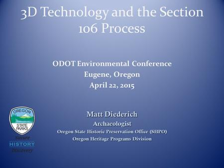 3D Technology and the Section 106 Process Matt Diederich Archaeologist Oregon State Historic Preservation Office (SHPO) Oregon Heritage Programs Division.